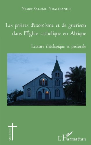 Les prières d'exorcisme et de guérison dans l'Eglise catholique en Afrique: Lecture Théologique Et Pastorale (French Edition)