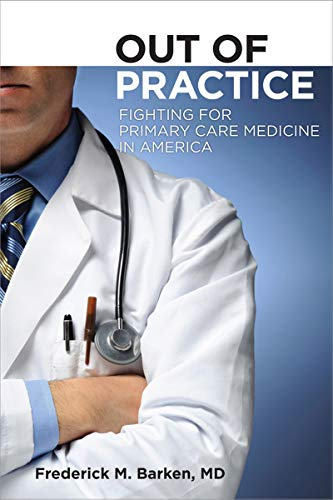 Out of Practice: Fighting for Primary Care in America Cornell Univ. Press, 2011 (The Culture and Politics of Health Care