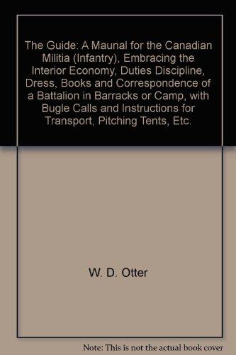 (The Guide: A Maunal for the Canadian Militia (Infantry), Embracing the Interior Economy, Duties Discipline, Dress, Books and Correspondence of a Battalion in Barracks or Camp, with Bugle Calls and Instructions for Transport, Pitching Tents, Etc.)