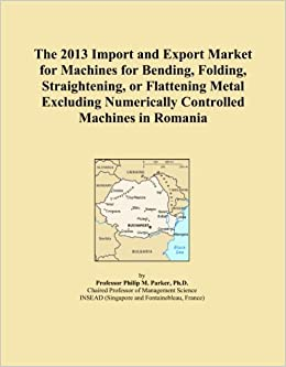 Book The 2013 Import and Export Market for Machines for Bending, Folding, Straightening, or Flattening Metal Excluding Numerically Controlled Machines in Romania