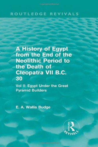 (A History of Egypt from the End of the Neolithic Period to the Death of Cleopatra VII B.C. 30 (Routledge Revivals): Vol. II: Egypt Under the Great Pyramid Builders)