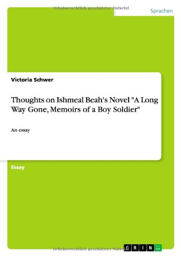 Thoughts on Ishmeal Beah's Novel A Long Way Gone, Memoirs of a Boy Soldier