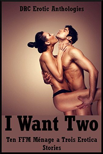 I Want Two: Ten FFM Ménage a Trois Erotica Stories