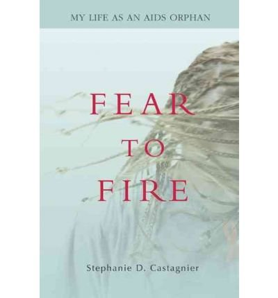 { [ FEAR TO FIRE: MY LIFE AS AN AIDS ORPHAN ] } Castagnier, Stephanie D ( AUTHOR ) Mar-01-2007 Paperback pdf