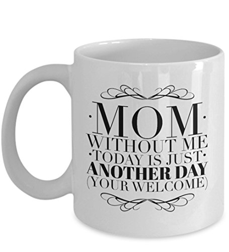 """Mothers Day Mug from Daughter or Son - A Happy Mothers Day Cup - """"Mom, Without Me Today Is Just Another Day"""" - Say I Love You With a Moms Gift Mom Mug - Perfect Gift for Moms - 11oz Cup"""