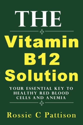 The Vitamin B12 Solution: Your Essential Key To Healthy Red Blood Cells And Anemia (Nutrition And Health Book 2)