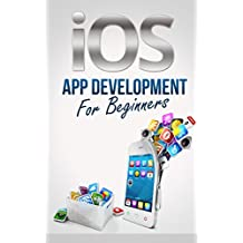 iOS App Development For Beginners - Easily Create Your Own Successful Viral App Simply and Quickly (iOS 7 - Make iPhone, iPad, iPod Apps & Games For non-programmers)
