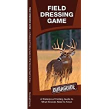 Field Dressing Game: A Waterproof Folding Guide to What a Novice Needs to Know