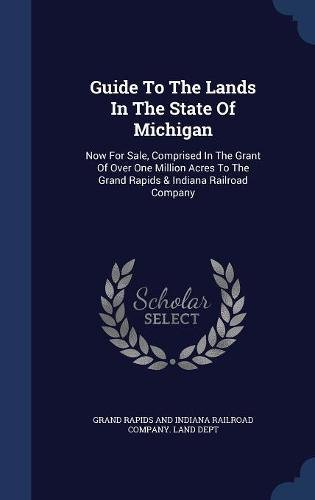 Guide To The Lands In The State Of Michigan: Now For Sale, Comprised In The Grant Of Over One Million Acres To The Grand Rapids & Indiana Railroad Company