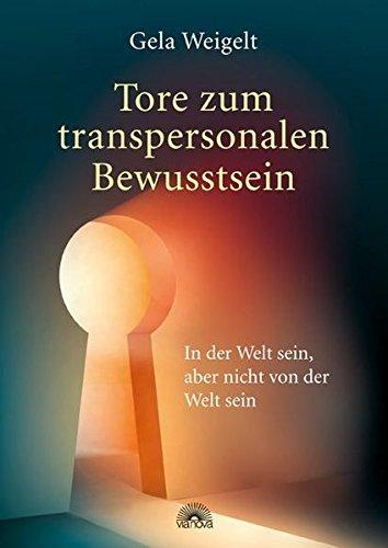 Tore zum transpersonalen Bewusstsein - In der Welt sein, aber nicht von der Welt sein