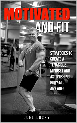 Motivated and Fit: Strategies to Create a Tenacious Mindset and Astonishing Body at Any Age! por Joel Lucky