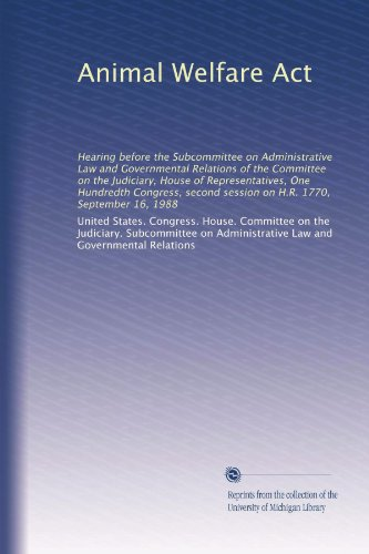 Animal Welfare Act: Hearing before the Subcommittee on Administrative Law and Governmental Relations of the Committee on the Judiciary, House of ... session on H.R. 1770, September 16, 1988