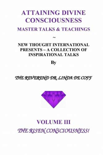 Book: ATTAINING DIVINE CONSCIOUSNESS ~ Volume III, The Risen Consciousness! - A Collection of Inspirational Talks & Teachings of the Reverend Dr. Linda De Coff (Volume 3) by Reverend Dr. Linda De Coff