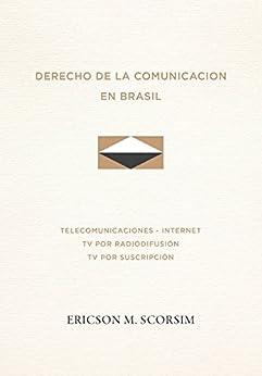 Derecho de la Comunicacion en Brasil - Telecomunicaciones - Internet - TV por radiodifusión - TV por suscripción (Direito das Comunicações nº 1) (Spanish Edition) por [Scorsim, Ericson Meister]