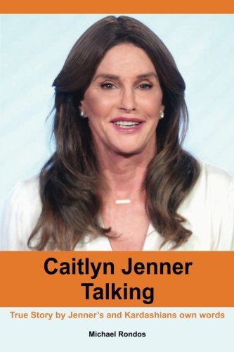 Caitlyn Jenner Talking: True Story by Jenner?s and Kardashians own words