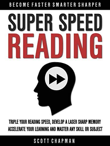 Super Speed Reading: Triple Your Reading Speed, Develop A Laser Sharp Memory, Accelerate Your Learning And Master Any Skill Or Subject (Become Faster Smarter Sharper)
