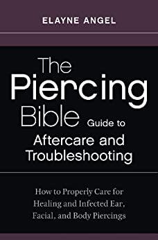 The Piercing Bible Guide to Aftercare and Troubleshooting: How to Properly Care for Healing and Infected Ear, Facial, and Body Piercings by [Angel, Elayne]