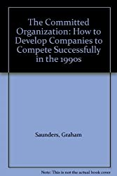 The Committed Organization: How to Develop Companies to Compete Successfully in the 1990's