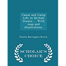 Canoe and Camp Life in British Guiana ... with Map and Illustrations. - Scholar's Choice Edition