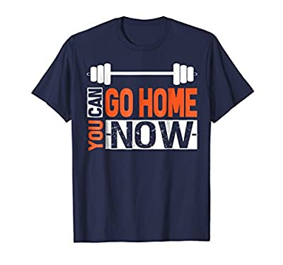 You Can Go Home Now Gym T Shirt