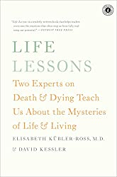 Life Lessons: Two Experts on Death and Dying Teach Us About the Mysteries of Life & Living