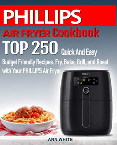 PHILLIPS AIR FRYER  Cookbook: TOP 250 Quick And Easy  Budget Friendly Recipes. Fry, Bake,  Grill, and Roast with Your PHILLIPS Air Fryer by Ann White