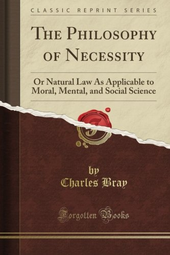 Download The Philosophy of Necessity: Or Natural Law As Applicable to Moral, Mental, and Social Science (Classic Reprint) PDF