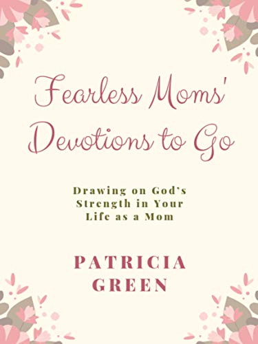 Fearless Moms' Devotions to Go: Drawing on God's Strength in Your Life as a Mom