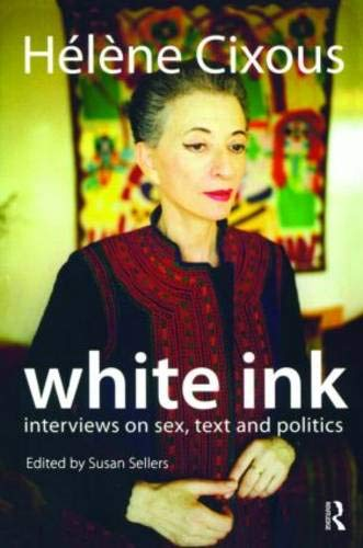 White Ink: Interviews on Sex, Text and Politics Helene Cixous