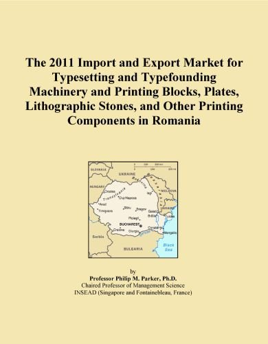 Romania Block - The 2011 Import and Export Market for Typesetting and Typefounding Machinery and Printing Blocks, Plates, Lithographic Stones, and Other Printing Components in Romania