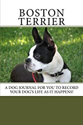 Boston Terrier: A dog journal for you to record your dog's life as it happens!