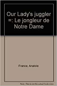 our ladys juggler Le jongleur de notre dame is a religious miracle story by the french author anatole france, published in 1892 and based on an old medieval legend similar to the later christmas carol the.