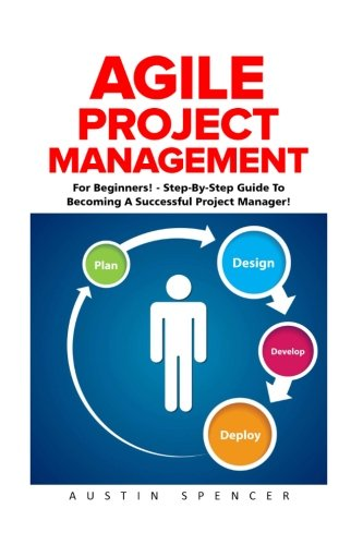 Agile Project Management: For Beginners! - Step-By-Step Guide To Becoming A Successful Project Manager! (Agile Software Development, Agile Development, Scrum)