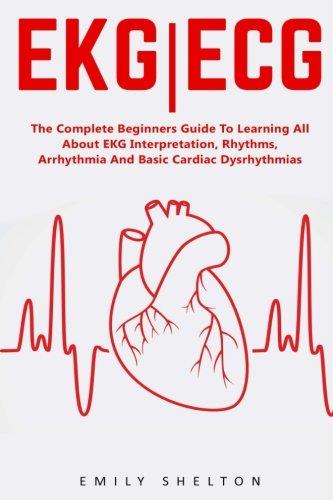 Ekg | Ecg: The Complete Beginners Guide To Learning All About EKG Interpretation, Rhythms, Arrhythmia And Basic Cardiac Dysrhythmias (EKG Book, EKG Interpretation, NCLEX) (Basic Rhythm Programming compare prices)