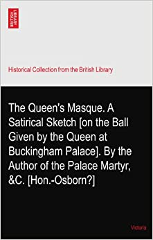 Book The Queen's Masque. A Satirical Sketch [on the Ball Given by the Queen at Buckingham Palace]. By the Author of the Palace Martyr, ? andC. [Hon.-Osborn?]