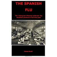 THE SPANISH FLU: The 1918 great influenza outbreak: the deadliest pandemic of all time past