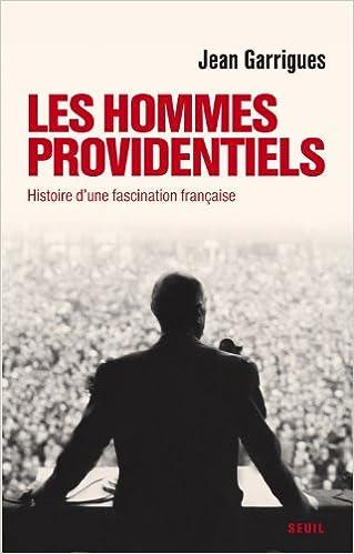 Les Hommes providentiels : Histoire d'une fascination française - Jean Garrigues