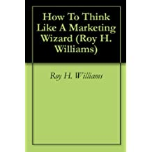 How To Think Like A Marketing Wizard (Roy H.Williams Book 2)