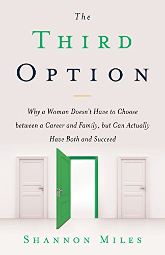 The Third Option: Why a Woman Doesn't Have to Choose between a Career and Family, but Can Actually Have Both and Succeed cover