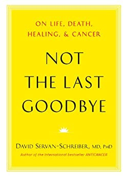Not the Last Goodbye: On Life, Death, Healing, and Cancer by [Servan-Schreiber, MD, PhD David]
