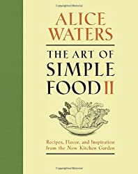 The Art of Simple Food II: Recipes, Flavor, and Inspiration from the New Kitchen Garden