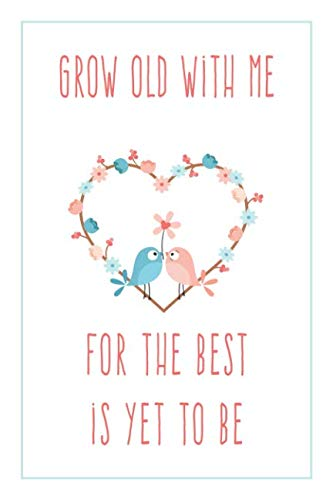 Grow Old With Me For The Best Is Yet To Be: Romantic Love Quote Notebook for Her (Birds Notebook)