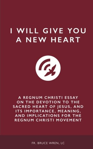 I Will Give You A New Heart: A Regnum Christi Essay on the Devotion to the Sacred Heart of Jesus, and Its Importance, Meaning, and Implications for the Regnum Christi - New Heart