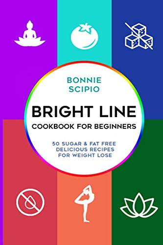 Bright Line Cookbook : Bright Line Cookbook For Beginners: 50 Sugar & Fat free delicious recipes for weight lose by Bonnie Scipio
