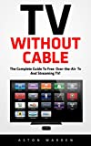TV Without Cable (FREE BONUS INCLUDED)The Complete Guide To Free Over-the-Air TV And Streaming TV!Cord cutting is beneficial for your budget because it can save you from extra taxes and charges of cable services. Thousands of people are worried due t...