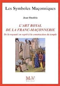 L'art royal de la franc-maçonnerie : De la royauté en esprit à la construction du temple par Jean Onofrio
