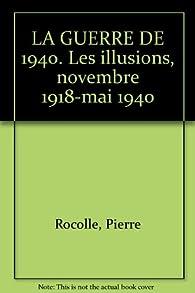 LA GUERRE DE 1940. Les illusions, novembre 1918-mai 1940 par Pierre Rocolle