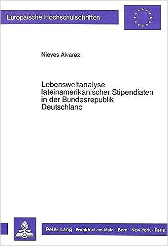 Lebensweltanalyse Lateinamerikanischer Stipendiaten in Der Bundesrepublik Deutschland Europaeische Hochschulschriften / European University Studie