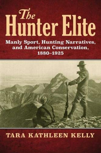 Free The Hunter Elite: Manly Sport, Hunting Narratives, and American Conservation, 1880-1925<br />E.P.U.B