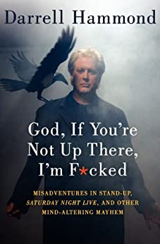God, If You're Not Up There, I'm F*cked: Tales of Stand-Up, Saturday Night Live, and Other Mind-Altering Mayhem by [Hammond, Darrell]